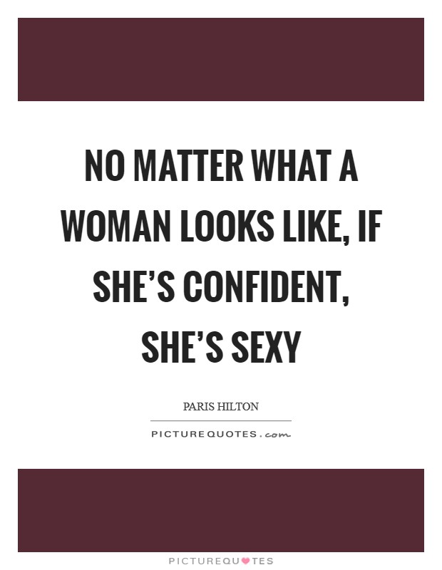 No matter what a woman looks like, if she\'s confident, she\'s ...