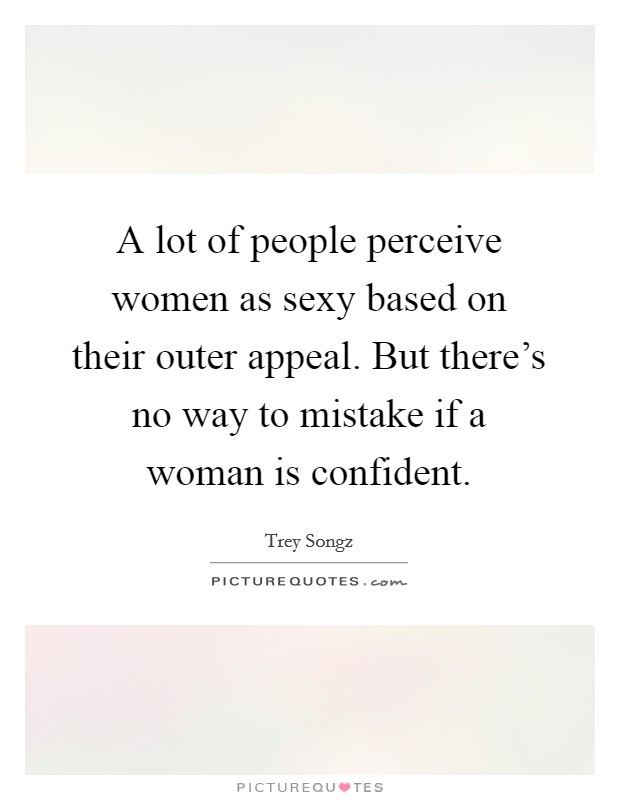 A lot of people perceive women as sexy based on their outer appeal. But there's no way to mistake if a woman is confident Picture Quote #1