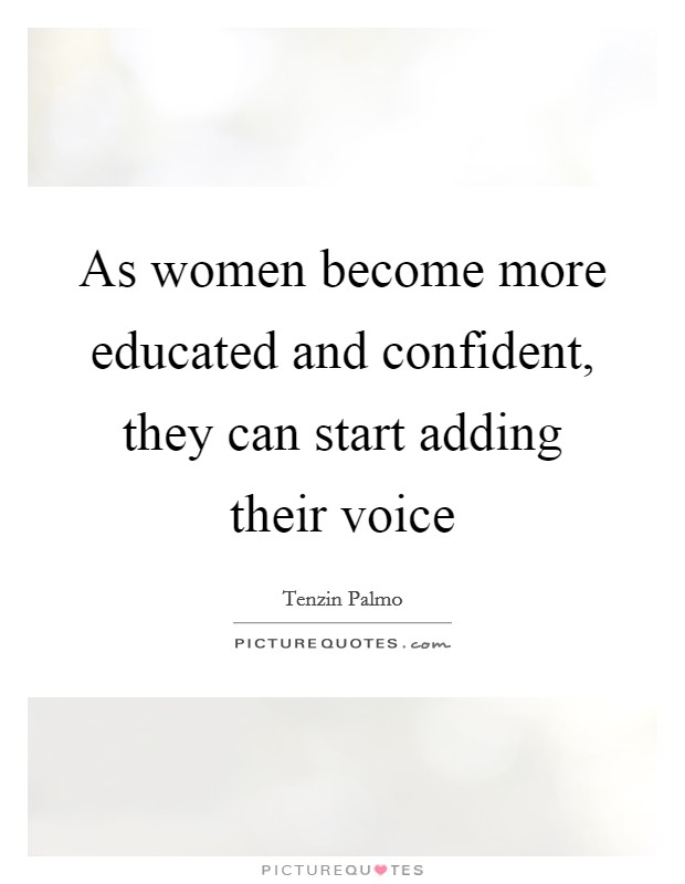 As women become more educated and confident, they can start ...