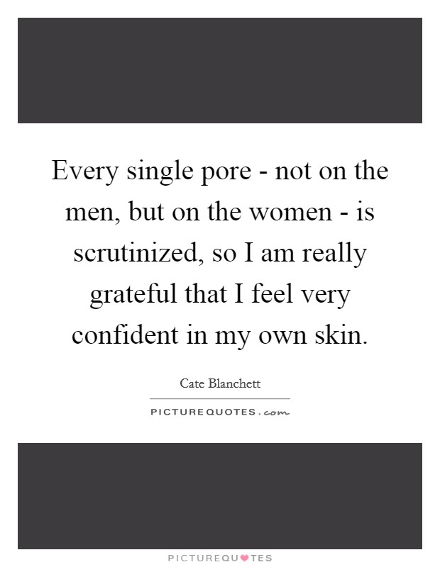 Every single pore - not on the men, but on the women - is scrutinized, so I am really grateful that I feel very confident in my own skin Picture Quote #1