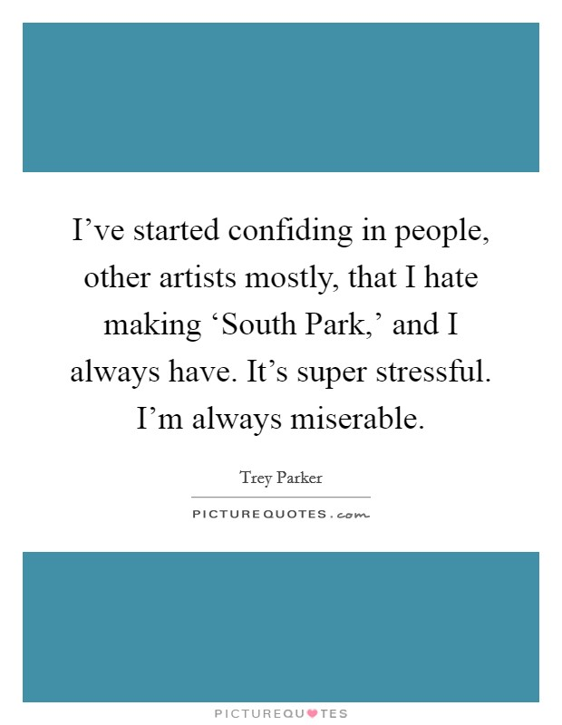 I've started confiding in people, other artists mostly, that I hate making 'South Park,' and I always have. It's super stressful. I'm always miserable Picture Quote #1
