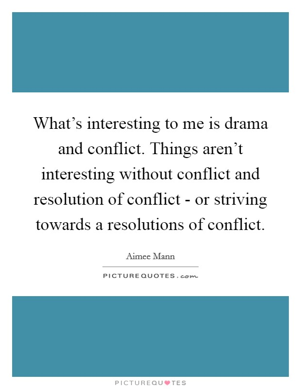 What's interesting to me is drama and conflict. Things aren't interesting without conflict and resolution of conflict - or striving towards a resolutions of conflict Picture Quote #1