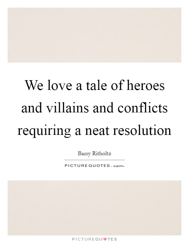 We love a tale of heroes and villains and conflicts requiring a neat resolution Picture Quote #1