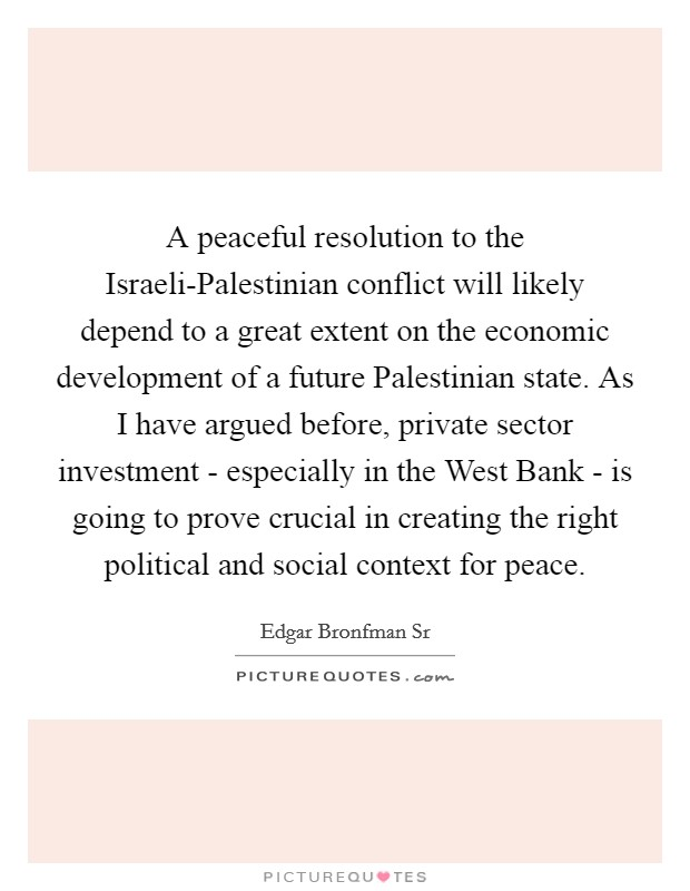 A peaceful resolution to the Israeli-Palestinian conflict will likely depend to a great extent on the economic development of a future Palestinian state. As I have argued before, private sector investment - especially in the West Bank - is going to prove crucial in creating the right political and social context for peace Picture Quote #1