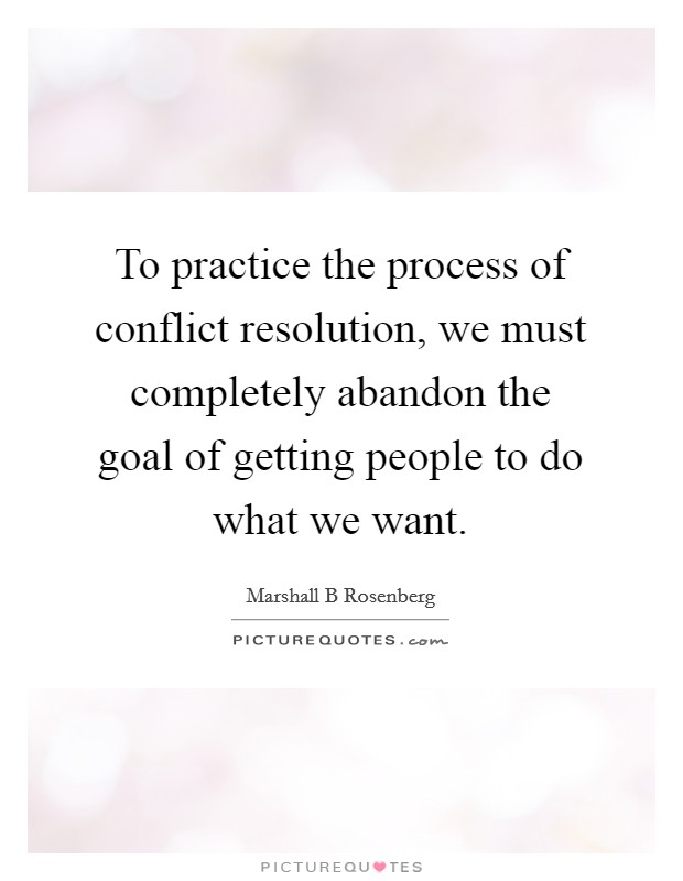 To practice the process of conflict resolution, we must completely abandon the goal of getting people to do what we want Picture Quote #1