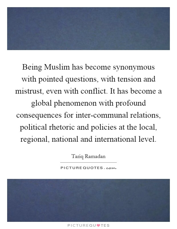 Being Muslim has become synonymous with pointed questions, with tension and mistrust, even with conflict. It has become a global phenomenon with profound consequences for inter-communal relations, political rhetoric and policies at the local, regional, national and international level Picture Quote #1