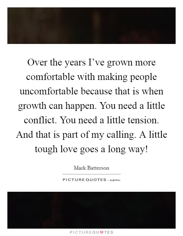 Over the years I've grown more comfortable with making people uncomfortable because that is when growth can happen. You need a little conflict. You need a little tension. And that is part of my calling. A little tough love goes a long way! Picture Quote #1
