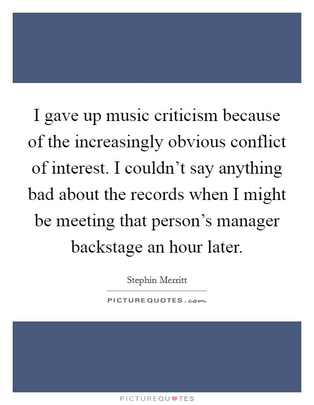 I gave up music criticism because of the increasingly obvious conflict of interest. I couldn't say anything bad about the records when I might be meeting that person's manager backstage an hour later Picture Quote #1