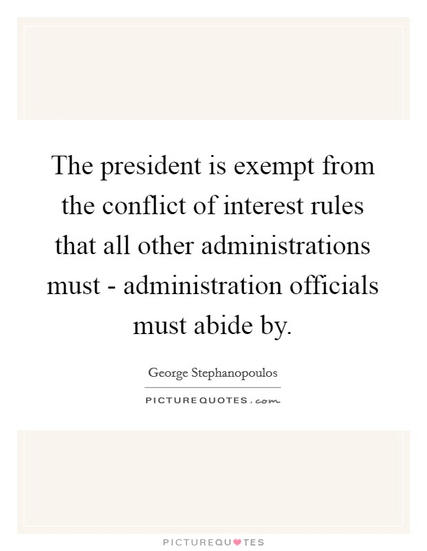 The president is exempt from the conflict of interest rules that all other administrations must - administration officials must abide by Picture Quote #1