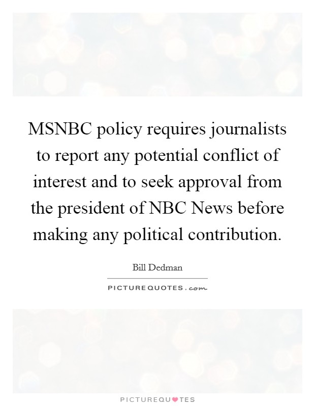 MSNBC policy requires journalists to report any potential conflict of interest and to seek approval from the president of NBC News before making any political contribution Picture Quote #1
