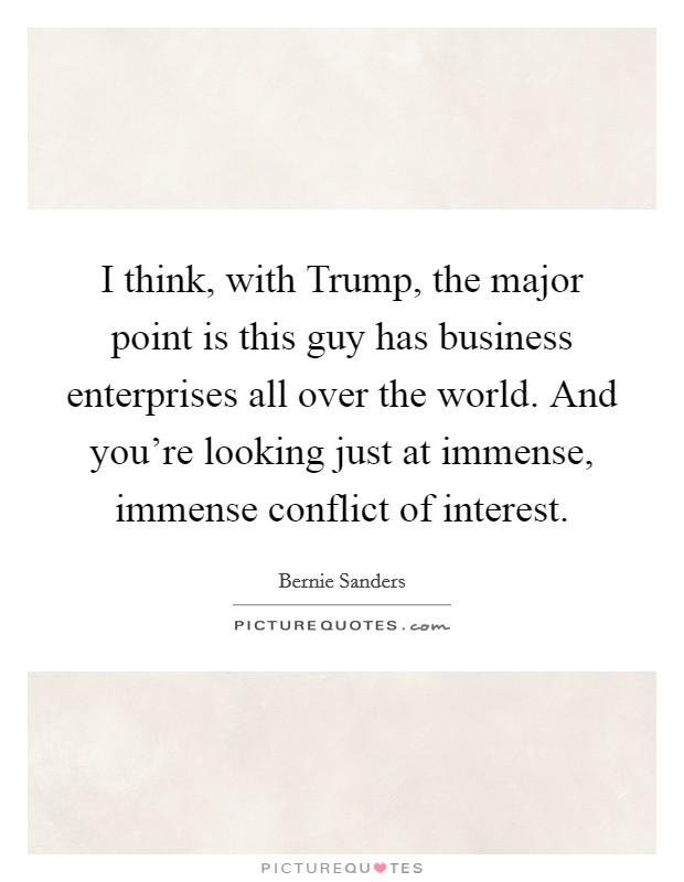 I think, with Trump, the major point is this guy has business enterprises all over the world. And you're looking just at immense, immense conflict of interest Picture Quote #1