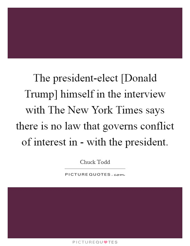 The president-elect [Donald Trump] himself in the interview with The New York Times says there is no law that governs conflict of interest in - with the president. Picture Quote #1