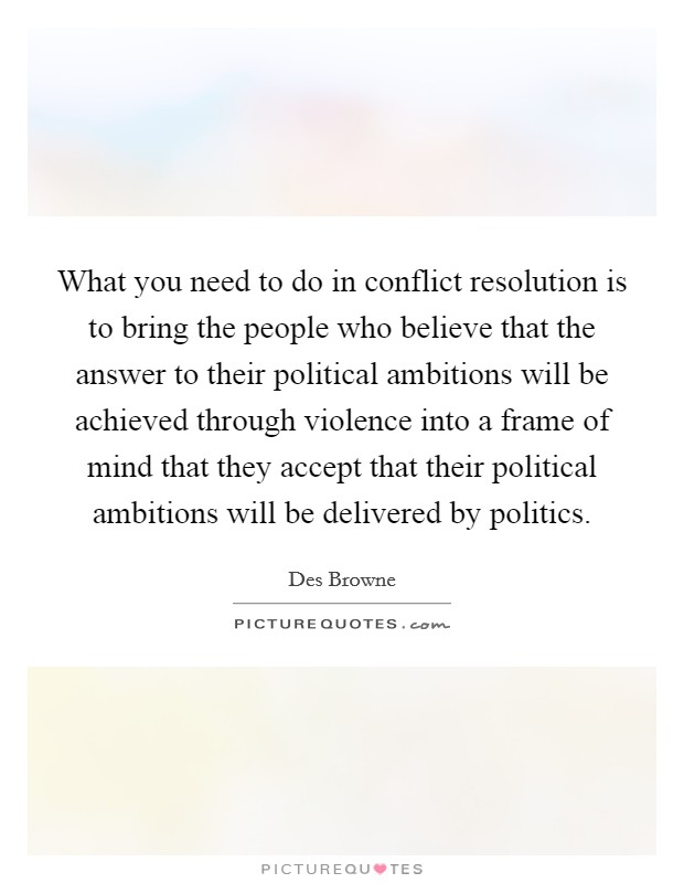 What you need to do in conflict resolution is to bring the people who believe that the answer to their political ambitions will be achieved through violence into a frame of mind that they accept that their political ambitions will be delivered by politics Picture Quote #1