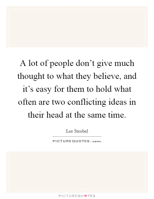 A lot of people don't give much thought to what they believe, and it's easy for them to hold what often are two conflicting ideas in their head at the same time Picture Quote #1