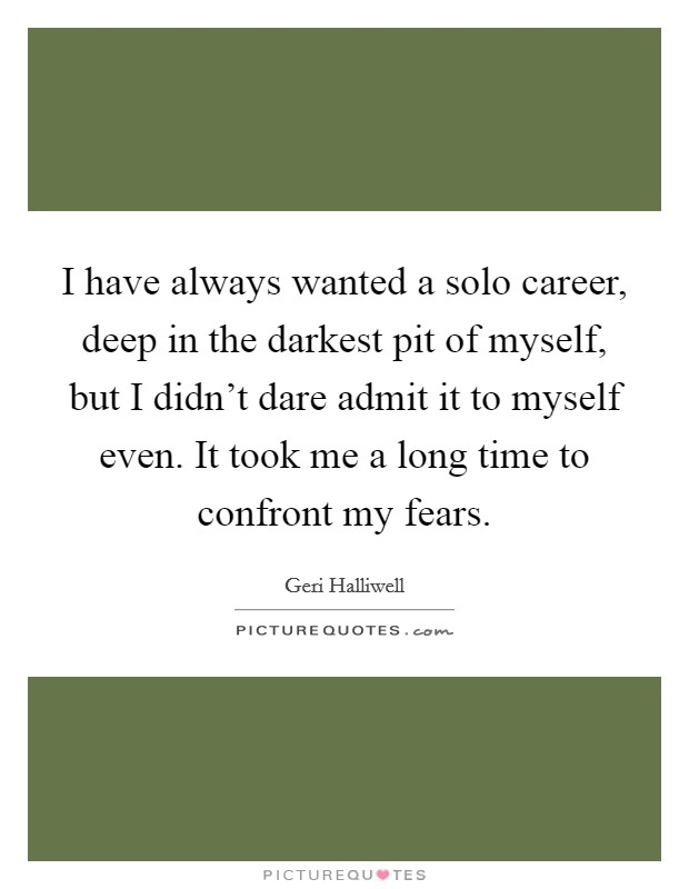 I have always wanted a solo career, deep in the darkest pit of myself, but I didn't dare admit it to myself even. It took me a long time to confront my fears Picture Quote #1