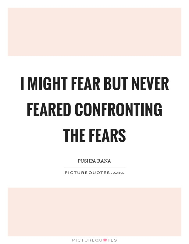 I might fear but never feared confronting the fears Picture Quote #1