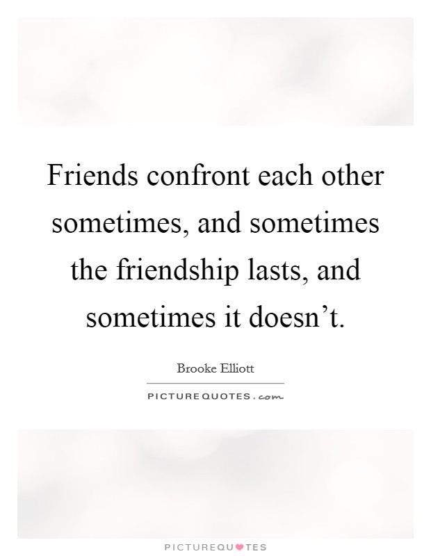Friends confront each other sometimes, and sometimes the friendship lasts, and sometimes it doesn't Picture Quote #1