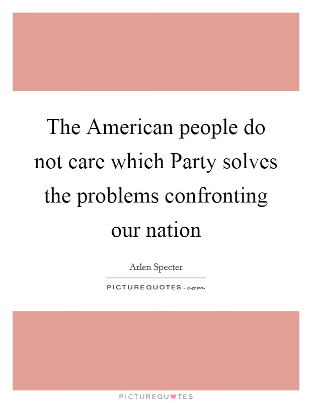 The American people do not care which Party solves the problems confronting our nation Picture Quote #1