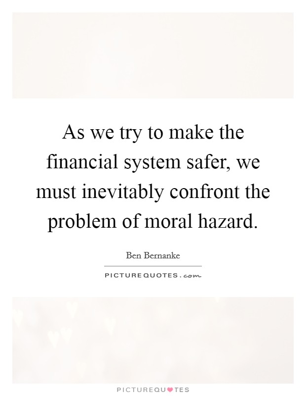 As we try to make the financial system safer, we must inevitably confront the problem of moral hazard. Picture Quote #1