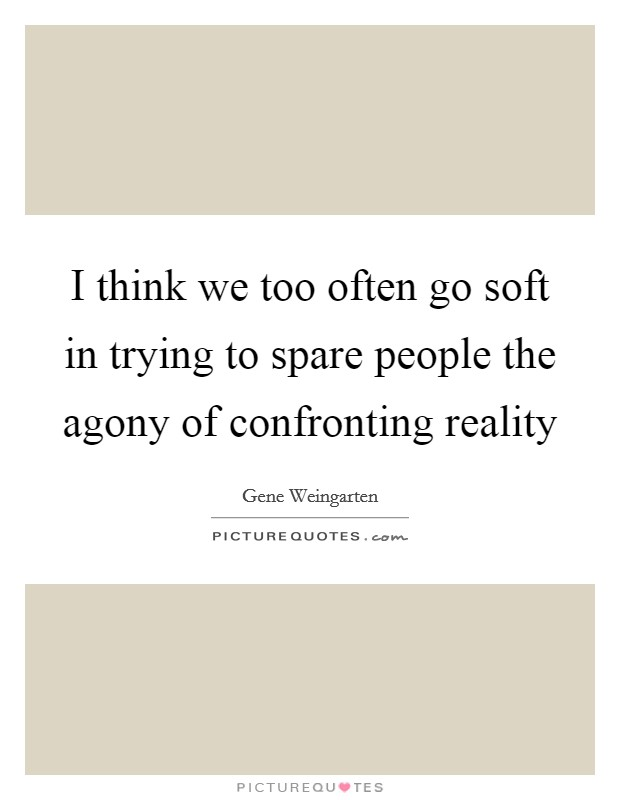 I think we too often go soft in trying to spare people the agony of confronting reality Picture Quote #1