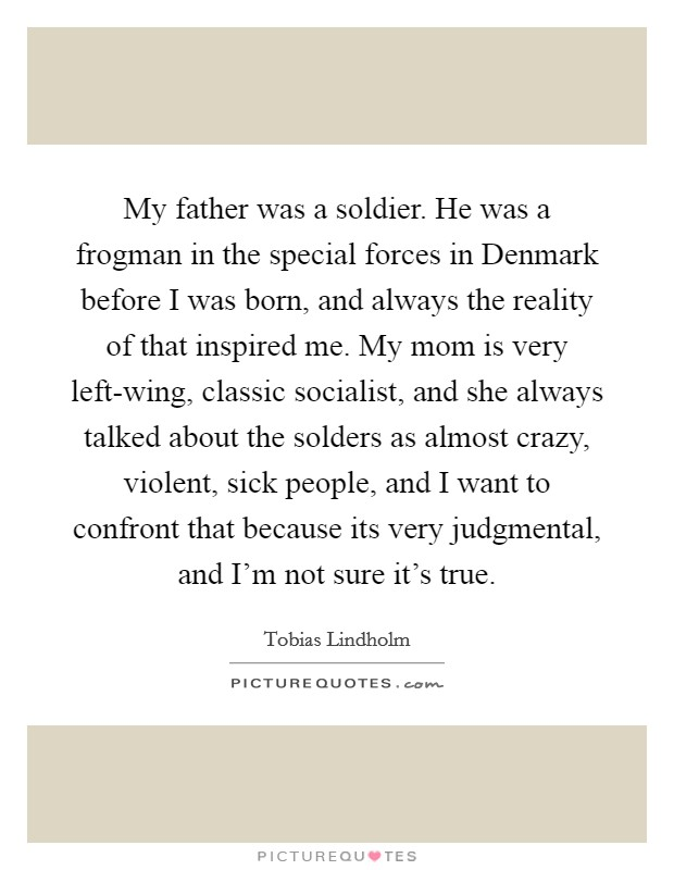 My father was a soldier. He was a frogman in the special forces in Denmark before I was born, and always the reality of that inspired me. My mom is very left-wing, classic socialist, and she always talked about the solders as almost crazy, violent, sick people, and I want to confront that because its very judgmental, and I'm not sure it's true Picture Quote #1