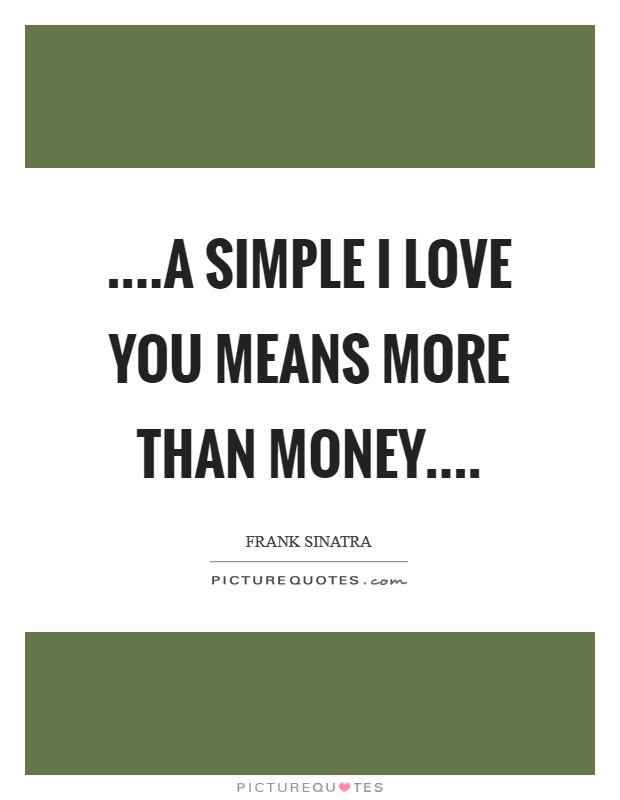 ....A simple I love you means more than money Picture Quote #1