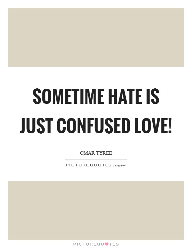 Sometime hate is just confused love! Picture Quote #1