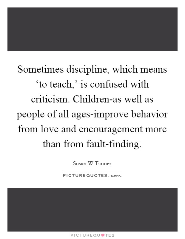 Sometimes discipline, which means 'to teach,' is confused with criticism. Children-as well as people of all ages-improve behavior from love and encouragement more than from fault-finding Picture Quote #1