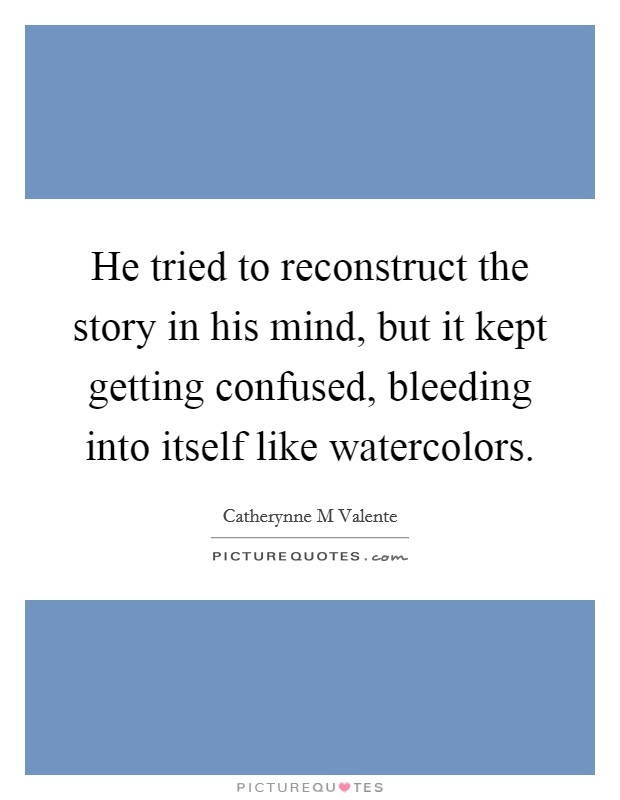 He tried to reconstruct the story in his mind, but it kept getting confused, bleeding into itself like watercolors Picture Quote #1