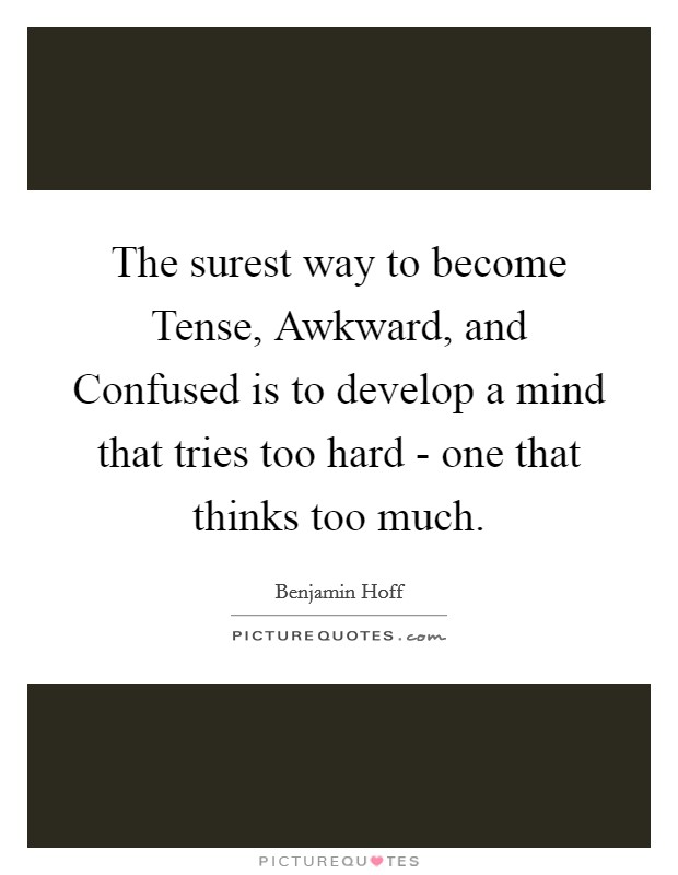 The surest way to become Tense, Awkward, and Confused is to develop a mind that tries too hard - one that thinks too much Picture Quote #1