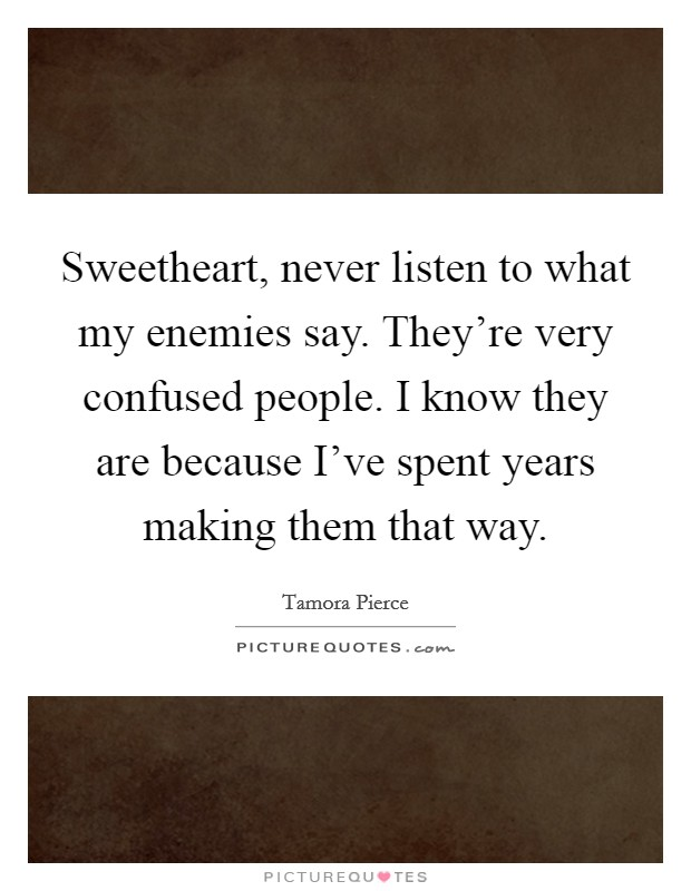 Sweetheart, never listen to what my enemies say. They're very confused people. I know they are because I've spent years making them that way Picture Quote #1