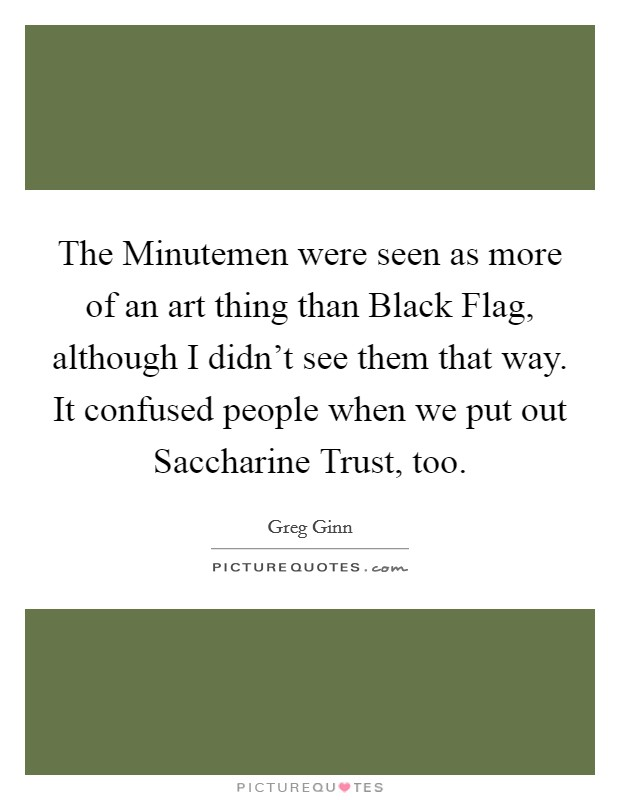 The Minutemen were seen as more of an art thing than Black Flag, although I didn't see them that way. It confused people when we put out Saccharine Trust, too Picture Quote #1