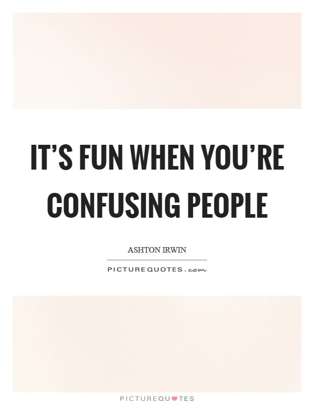 It's fun when you're confusing people Picture Quote #1