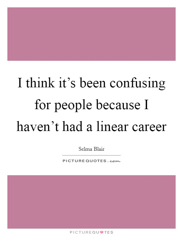 I think it's been confusing for people because I haven't had a linear career Picture Quote #1