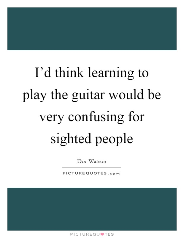 I'd think learning to play the guitar would be very confusing for sighted people Picture Quote #1