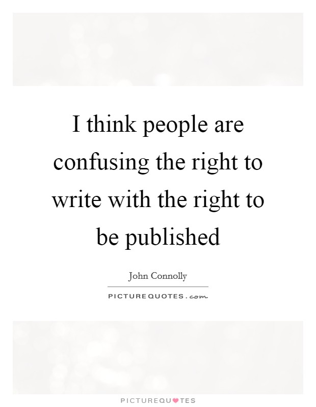 I think people are confusing the right to write with the right to be published Picture Quote #1