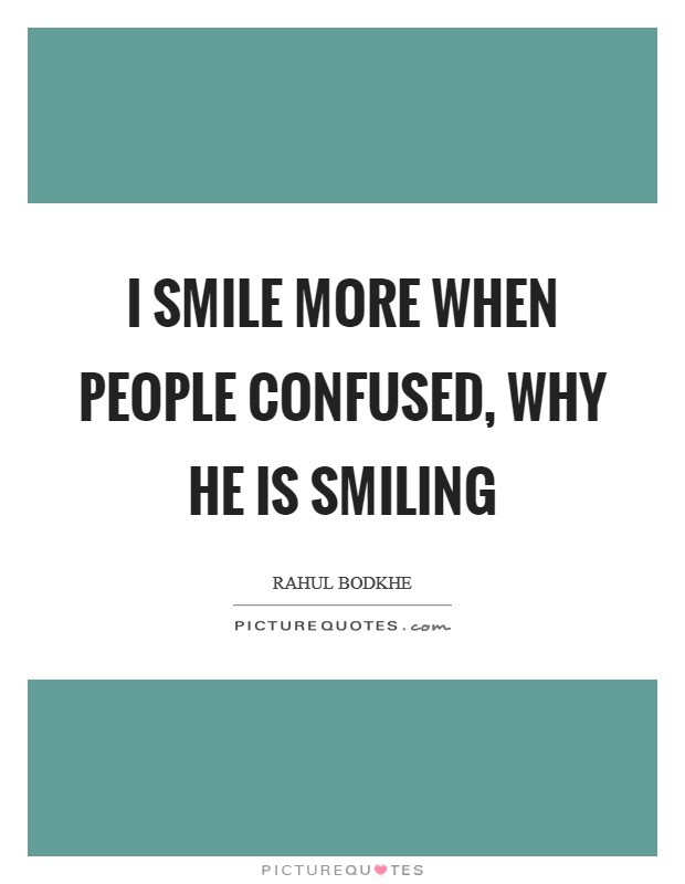I smile more when people confused, why he is smiling Picture Quote #1