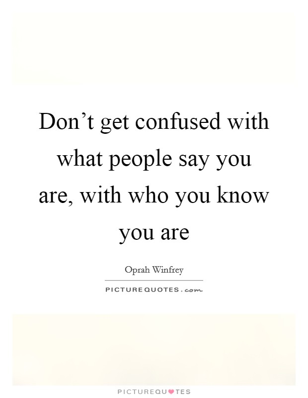 Don't get confused with what people say you are, with who you know you are Picture Quote #1