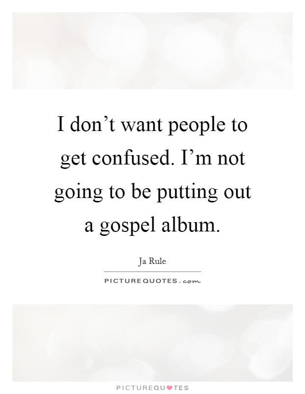 I don't want people to get confused. I'm not going to be putting out a gospel album Picture Quote #1