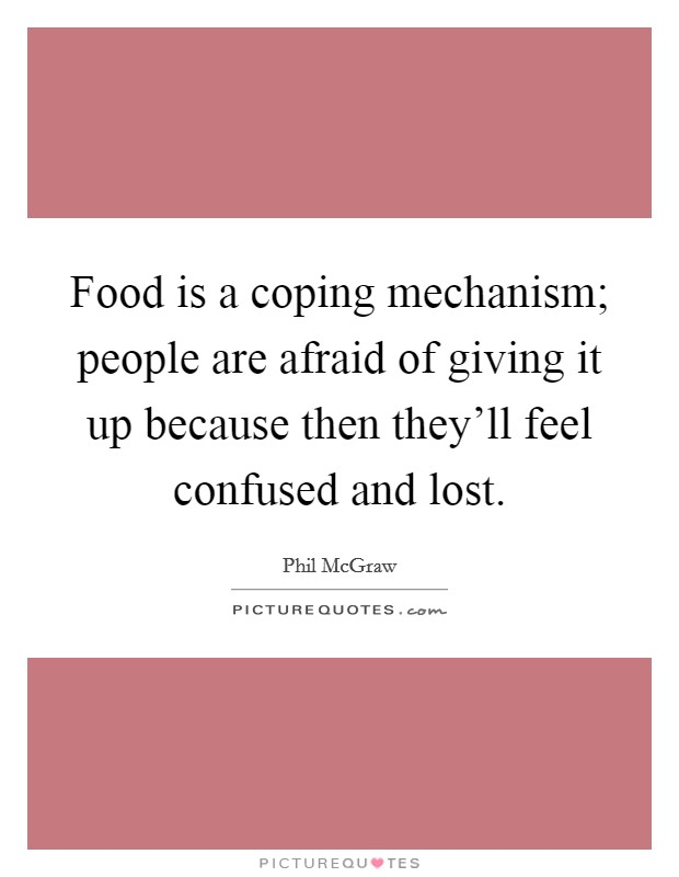 Food is a coping mechanism; people are afraid of giving it up because then they'll feel confused and lost Picture Quote #1