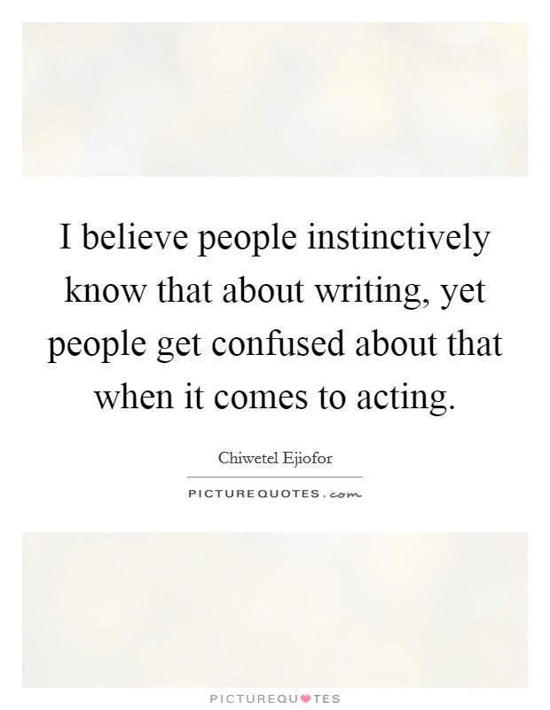 I believe people instinctively know that about writing, yet people get confused about that when it comes to acting Picture Quote #1