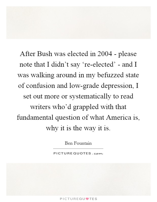 After Bush was elected in 2004 - please note that I didn't say 're-elected' - and I was walking around in my befuzzed state of confusion and low-grade depression, I set out more or systematically to read writers who'd grappled with that fundamental question of what America is, why it is the way it is Picture Quote #1