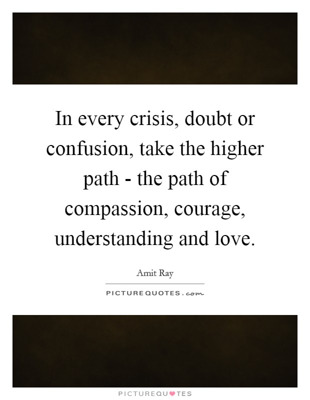 In every crisis, doubt or confusion, take the higher path - the path of compassion, courage, understanding and love. Picture Quote #1