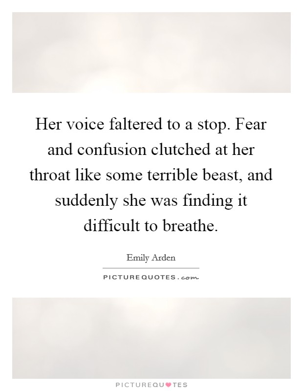 Her voice faltered to a stop. Fear and confusion clutched at her throat like some terrible beast, and suddenly she was finding it difficult to breathe Picture Quote #1