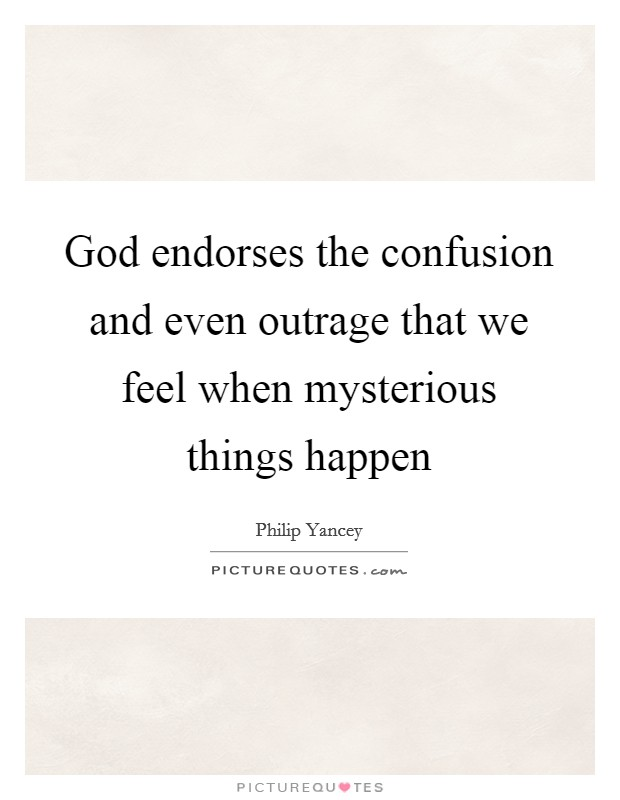 God endorses the confusion and even outrage that we feel when mysterious things happen Picture Quote #1