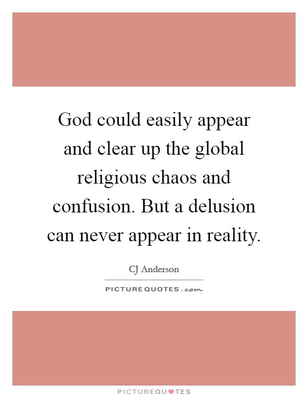 God could easily appear and clear up the global religious chaos and confusion. But a delusion can never appear in reality Picture Quote #1