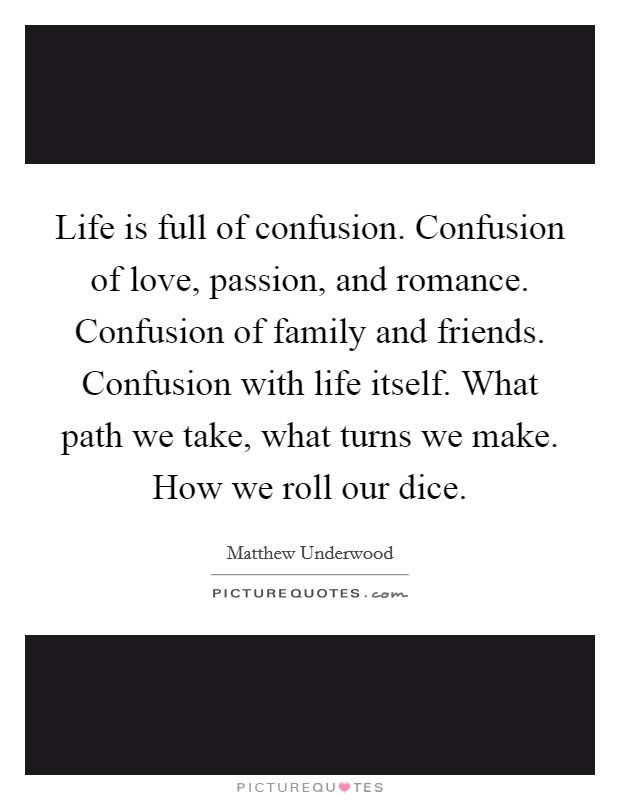 Life is full of confusion. Confusion of love, passion, and romance. Confusion of family and friends. Confusion with life itself. What path we take, what turns we make. How we roll our dice Picture Quote #1