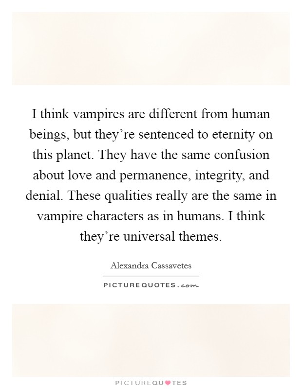 I think vampires are different from human beings, but they're sentenced to eternity on this planet. They have the same confusion about love and permanence, integrity, and denial. These qualities really are the same in vampire characters as in humans. I think they're universal themes Picture Quote #1