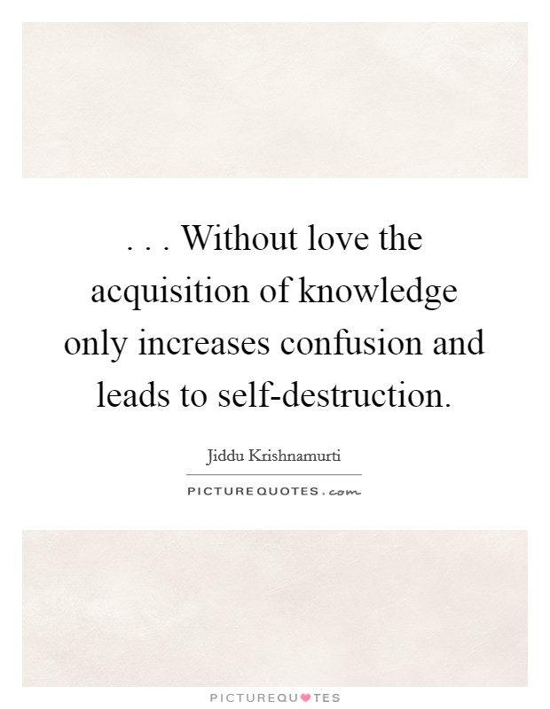 . . . Without love the acquisition of knowledge only increases confusion and leads to self-destruction Picture Quote #1