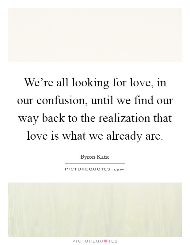 We're all looking for love, in our confusion, until we find our way back to the realization that love is what we already are Picture Quote #1